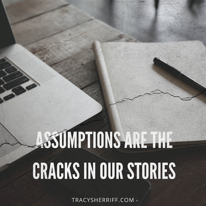 Assumptions are the Cracks in Our Stories